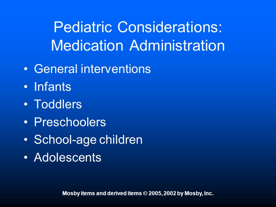 Mosby items and derived items © 2005, 2002 by Mosby, Inc. Pediatric Considerations: Medication Administration General interventions Infants Toddlers P