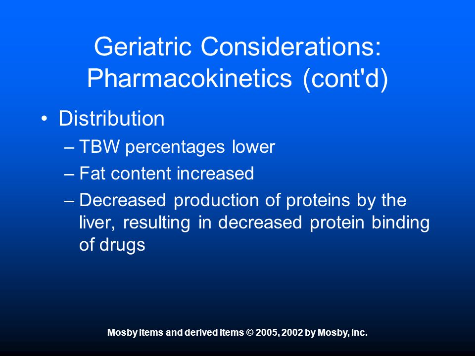 Mosby items and derived items © 2005, 2002 by Mosby, Inc. Geriatric Considerations: Pharmacokinetics (cont'd) Distribution –TBW percentages lower –Fat