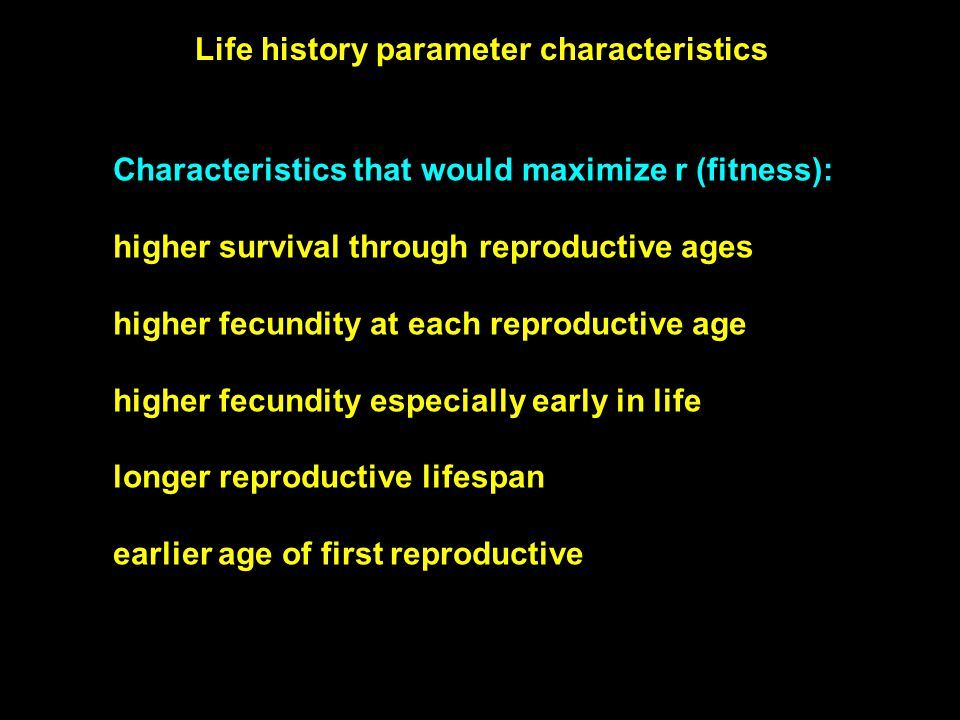 Characteristics that would maximize r (fitness): higher survival through reproductive ages higher fecundity at each reproductive age higher fecundity especially early in life longer reproductive lifespan earlier age of first reproductive Life history parameter characteristics