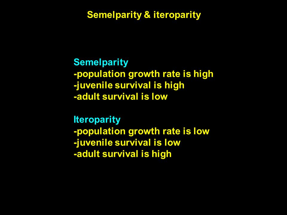 Semelparity & iteroparity Semelparity -population growth rate is high -juvenile survival is high -adult survival is low Iteroparity -population growth rate is low -juvenile survival is low -adult survival is high