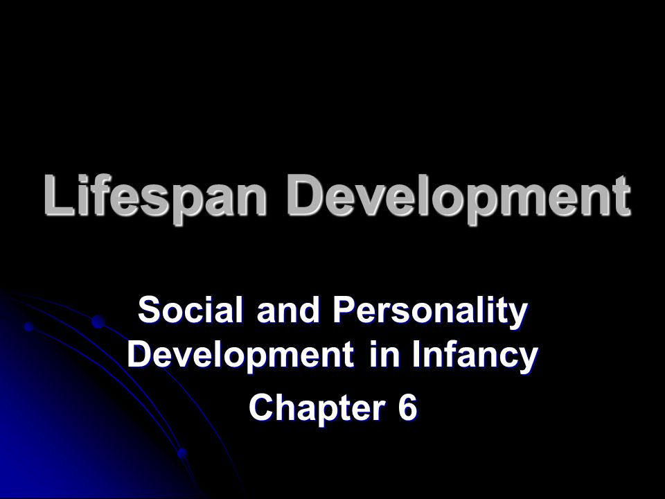 Lifespan Development Social and Personality Development in Infancy Chapter 6