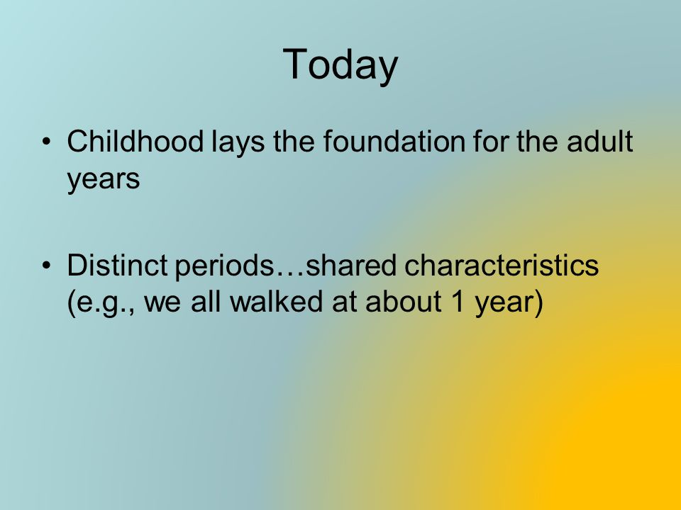 Today Childhood lays the foundation for the adult years Distinct periods…shared characteristics (e.g., we all walked at about 1 year)