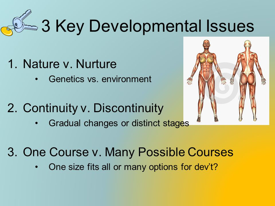 3 Key Developmental Issues 1.Nature v. Nurture Genetics vs. environment 2.Continuity v. Discontinuity Gradual changes or distinct stages 3.One Course