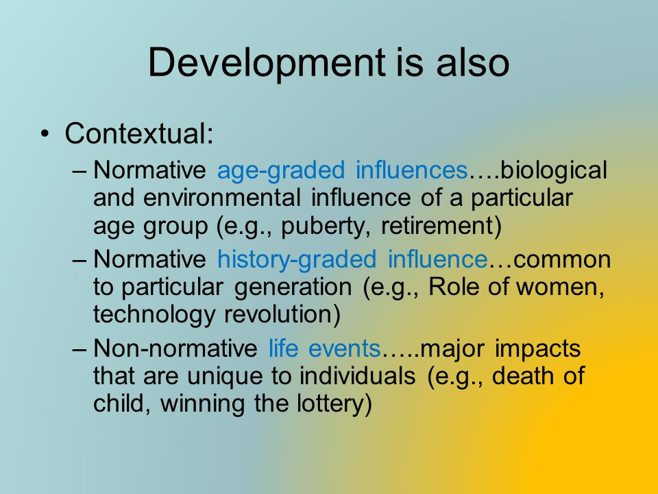 Development is also Contextual: –Normative age-graded influences….biological and environmental influence of a particular age group (e.g., puberty, ret