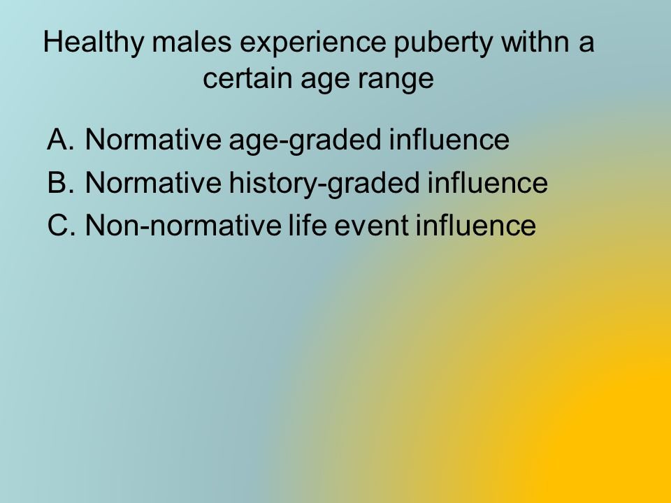 Healthy males experience puberty withn a certain age range A.Normative age-graded influence B.Normative history-graded influence C.Non-normative life