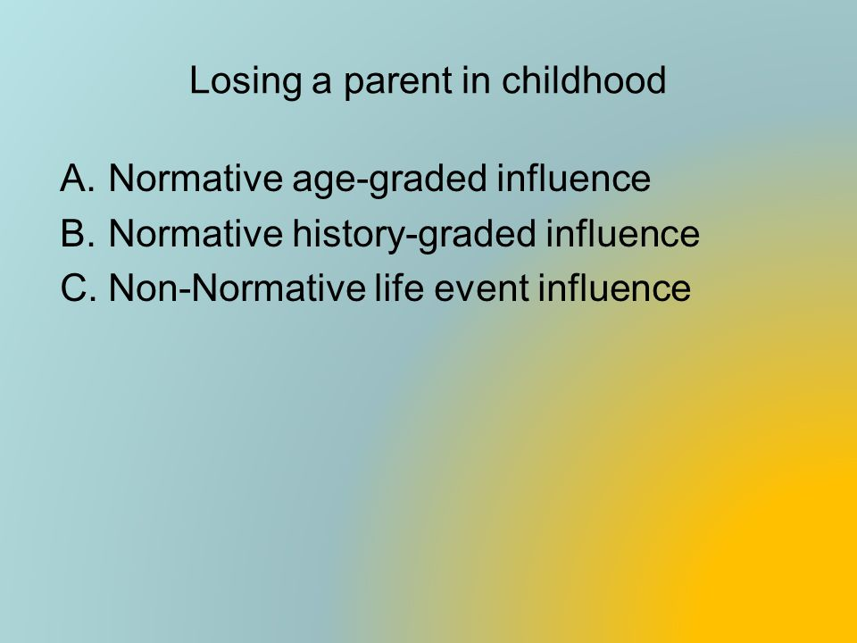 Losing a parent in childhood A.Normative age-graded influence B.Normative history-graded influence C.Non-Normative life event influence