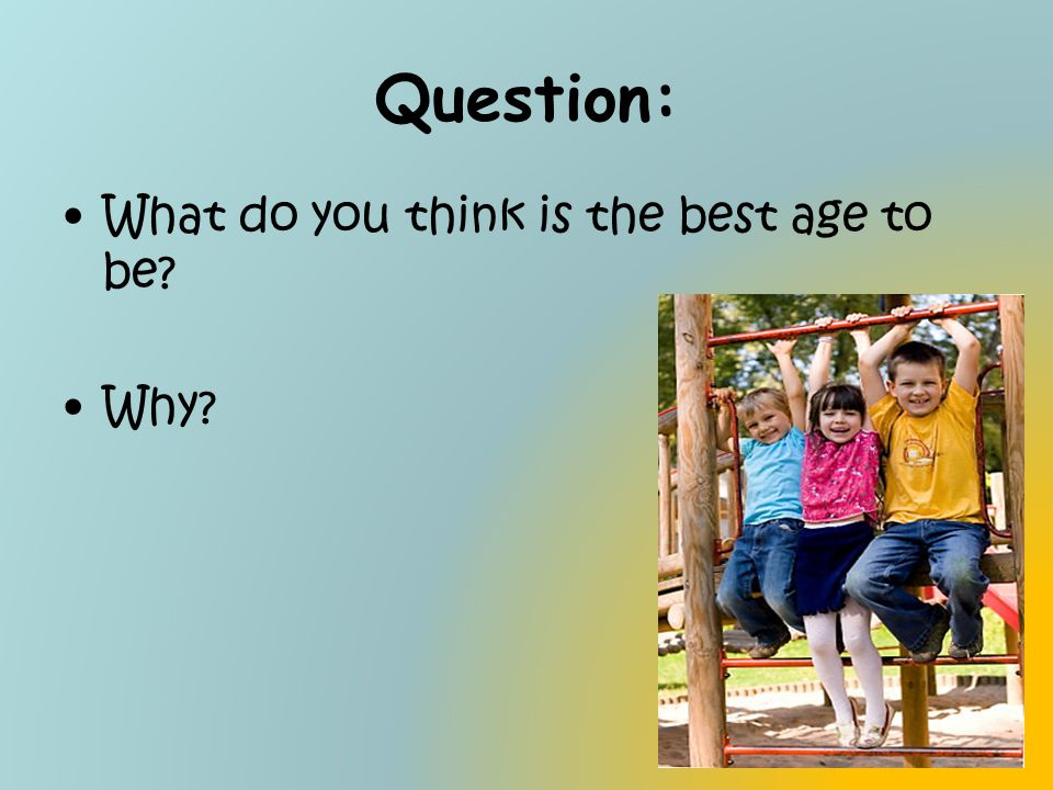 Question: What do you think is the best age to be? Why?
