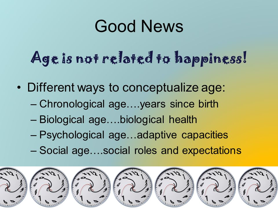 Good News Age is not related to happiness! Different ways to conceptualize age: –Chronological age….years since birth –Biological age….biological heal