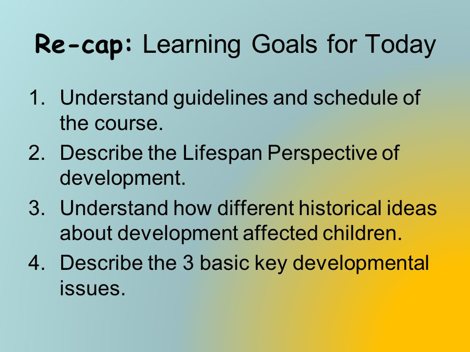 Re-cap: Learning Goals for Today 1.Understand guidelines and schedule of the course. 2.Describe the Lifespan Perspective of development. 3.Understand