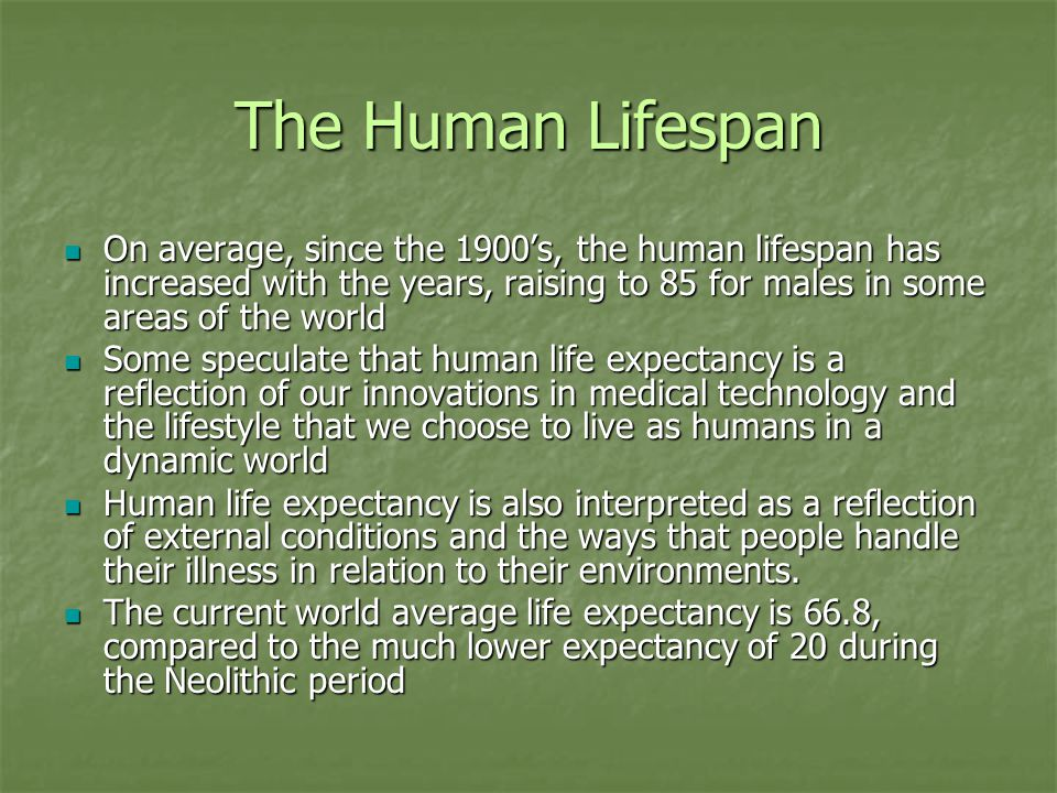 The Human Lifespan On average, since the 1900's, the human lifespan has increased with the years, raising to 85 for males in some areas of the world On average, since the 1900's, the human lifespan has increased with the years, raising to 85 for males in some areas of the world Some speculate that human life expectancy is a reflection of our innovations in medical technology and the lifestyle that we choose to live as humans in a dynamic world Some speculate that human life expectancy is a reflection of our innovations in medical technology and the lifestyle that we choose to live as humans in a dynamic world Human life expectancy is also interpreted as a reflection of external conditions and the ways that people handle their illness in relation to their environments.