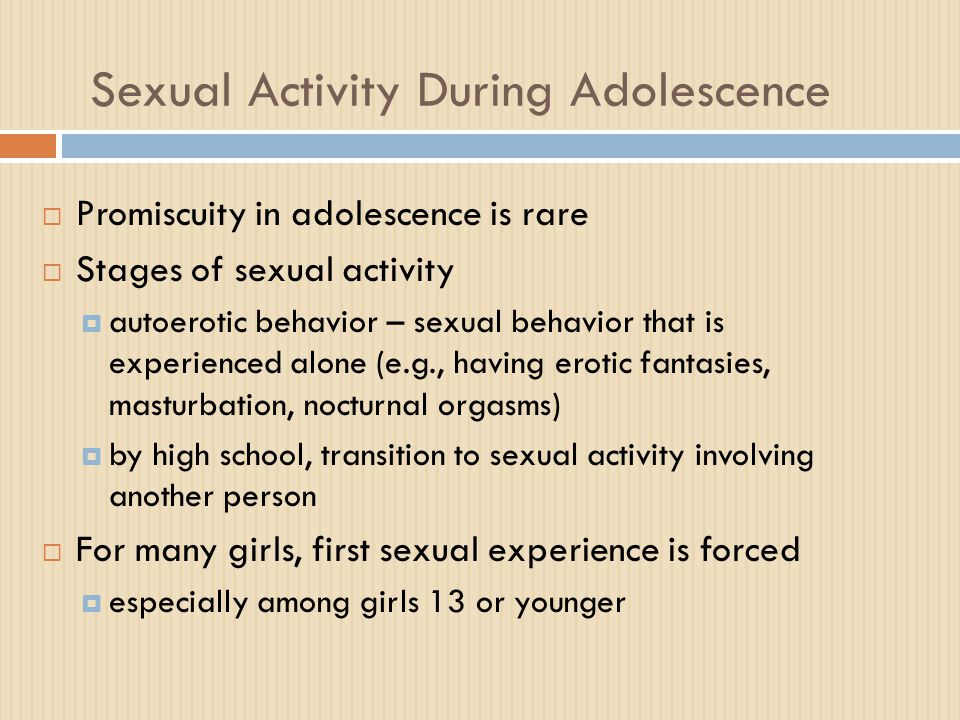 Sexual Activity During Adolescence Stages of Sexual Activity  Orderly progression of sexual activity with another person  ADD Health Study shows males and females engage in a similar sequence  Boys engage in these activities at a somewhat earlier age
