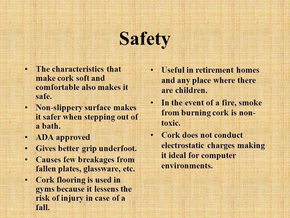 Safety The characteristics that make cork soft and comfortable also makes it safe.