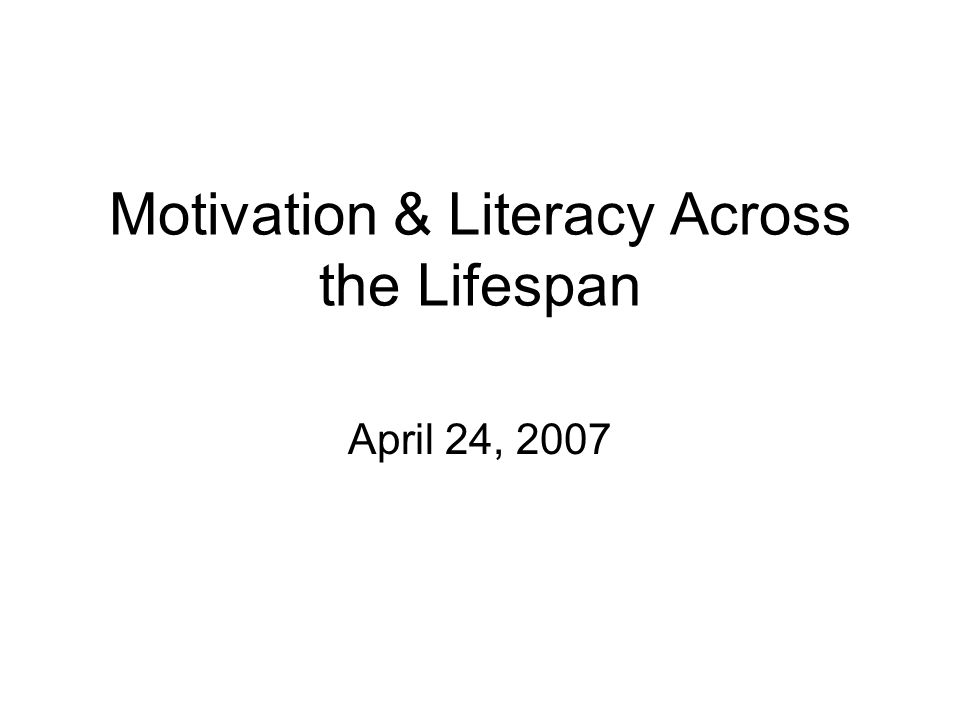 Motivation & Literacy Across the Lifespan April 24, 2007