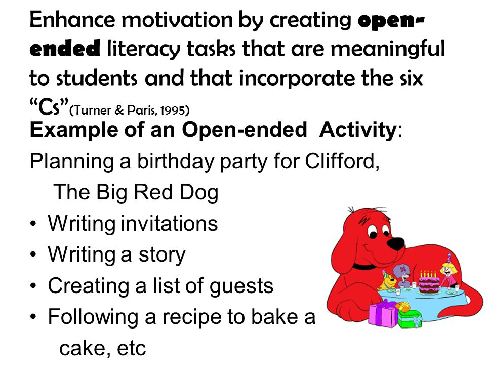 Enhance motivation by creating open- ended literacy tasks that are meaningful to students and that incorporate the six Cs (Turner & Paris, 1995) Example of an Open-ended Activity: Planning a birthday party for Clifford, The Big Red Dog Writing invitations Writing a story Creating a list of guests Following a recipe to bake a cake, etc
