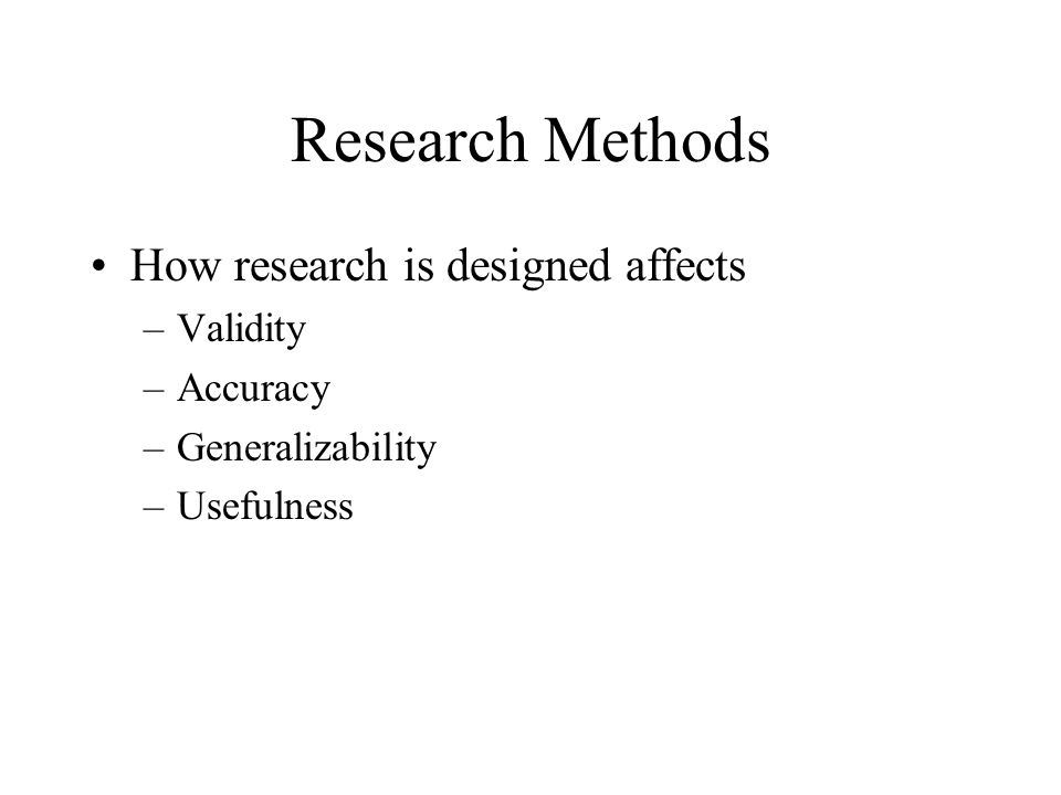 Research Methods How research is designed affects –Validity –Accuracy –Generalizability –Usefulness
