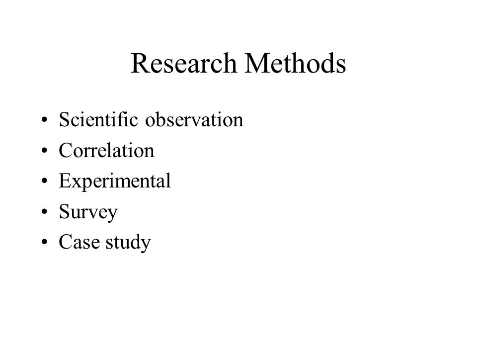 Research Methods Scientific observation Correlation Experimental Survey Case study