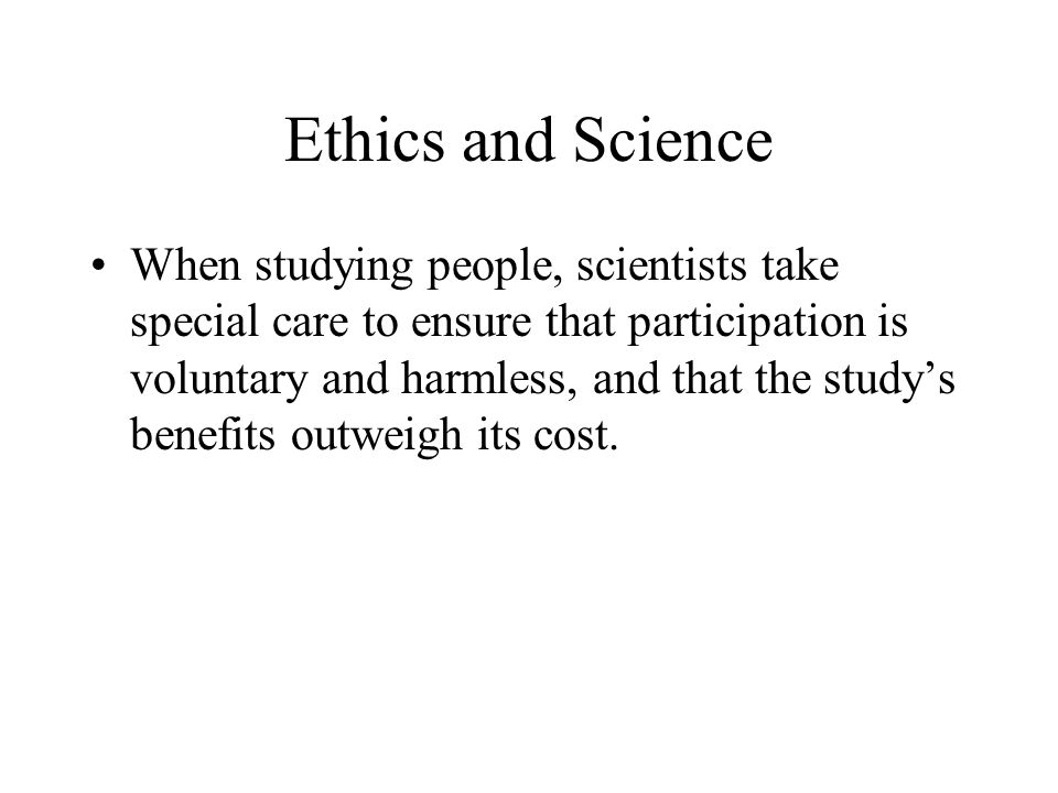 Ethics and Science When studying people, scientists take special care to ensure that participation is voluntary and harmless, and that the study's ben