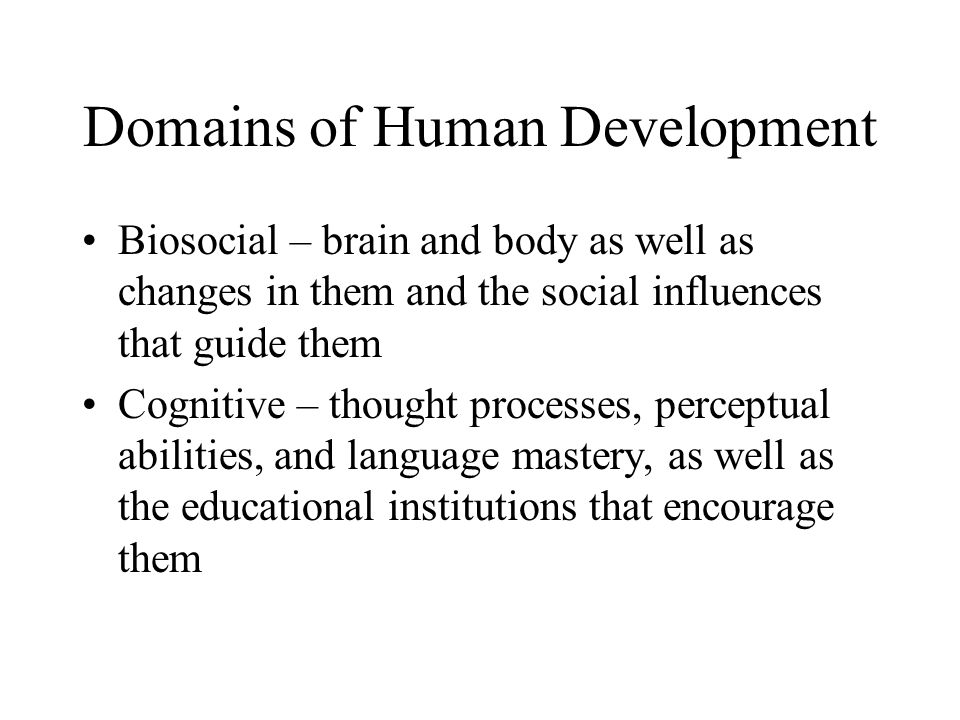 Domains of Human Development Biosocial – brain and body as well as changes in them and the social influences that guide them Cognitive – thought proce