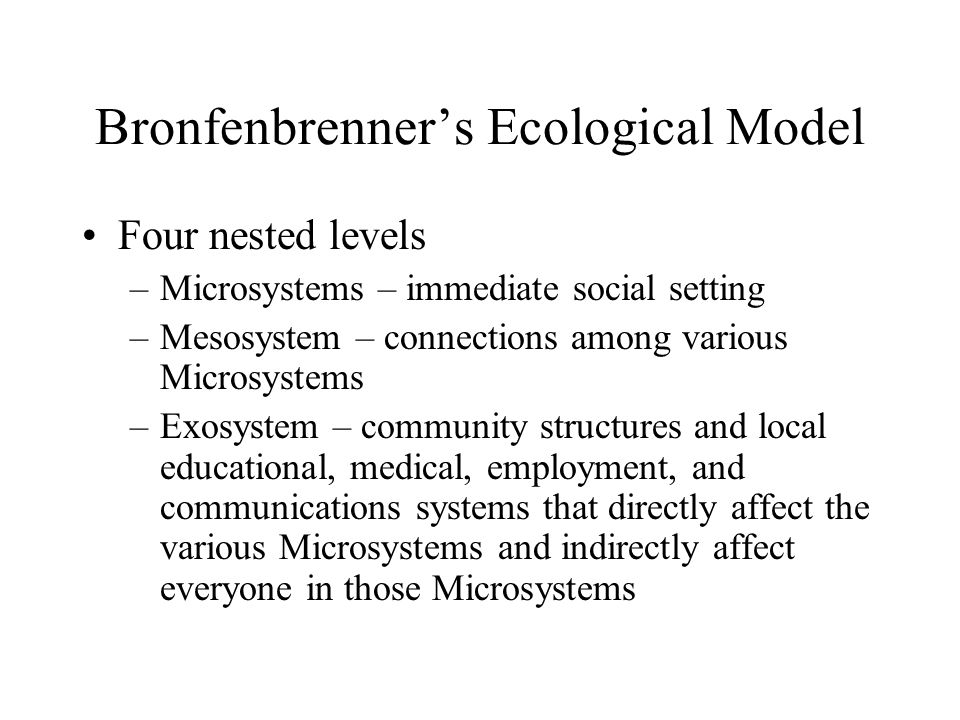 Bronfenbrenner's Ecological Model Four nested levels (continued) –Macrosystem – cultural values, political philosophies, economic patterns, and social conditions –Chronosystem – important of historical time on development