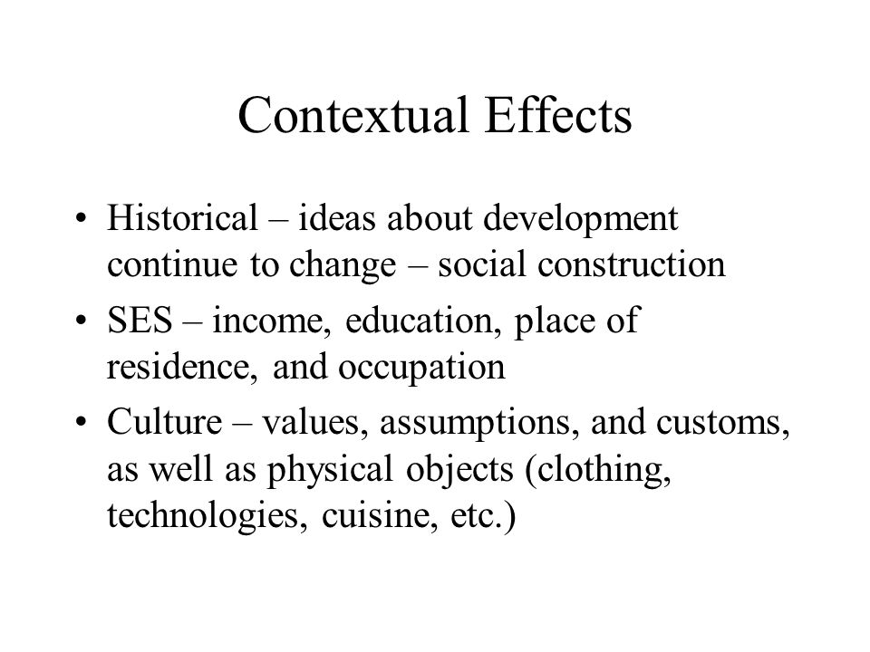 Contextual Effects Historical – ideas about development continue to change – social construction SES – income, education, place of residence, and occu