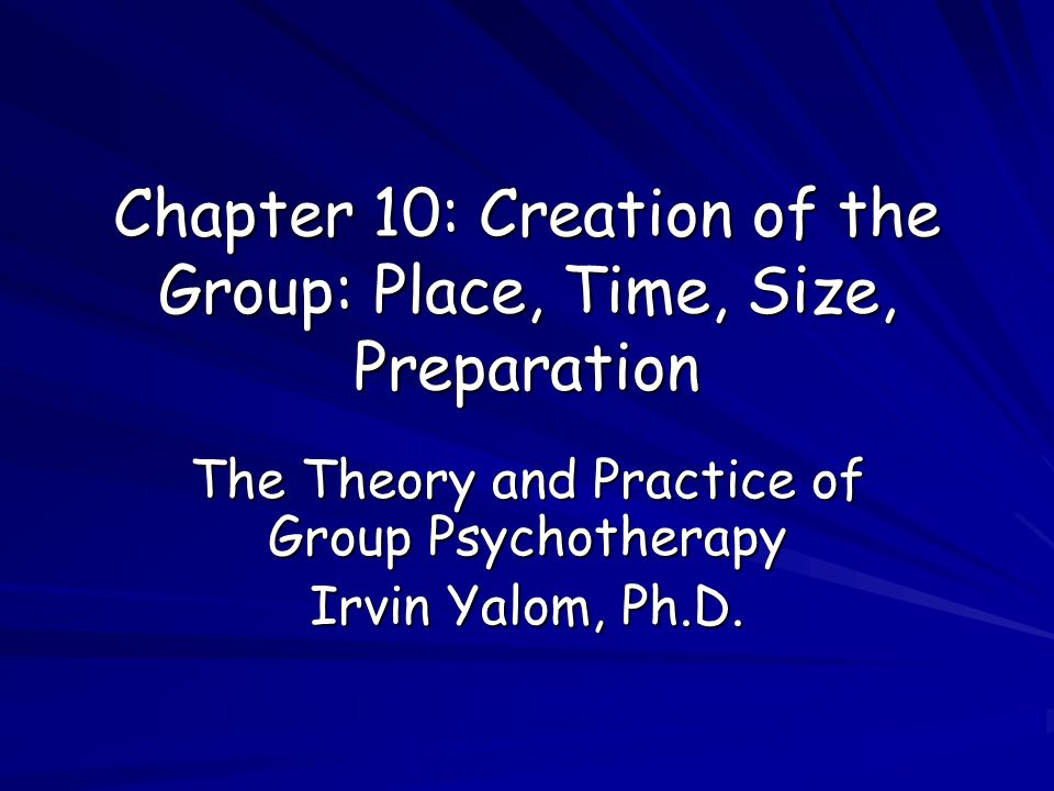 Chapter 10: Creation of the Group: Place, Time, Size, Preparation The Theory and Practice of Group Psychotherapy Irvin Yalom, Ph.D.