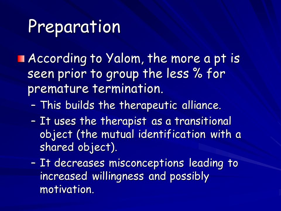 Preparation According to Yalom, the more a pt is seen prior to group the less % for premature termination.