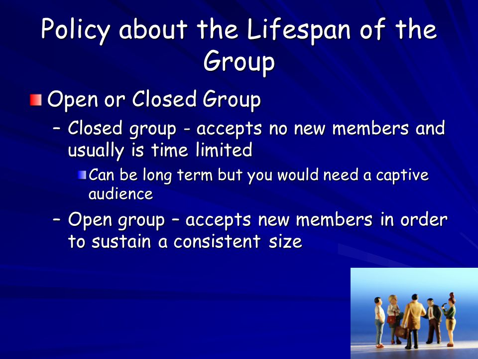 Policy about the Lifespan of the Group Open or Closed Group –Closed group - accepts no new members and usually is time limited Can be long term but you would need a captive audience –Open group – accepts new members in order to sustain a consistent size