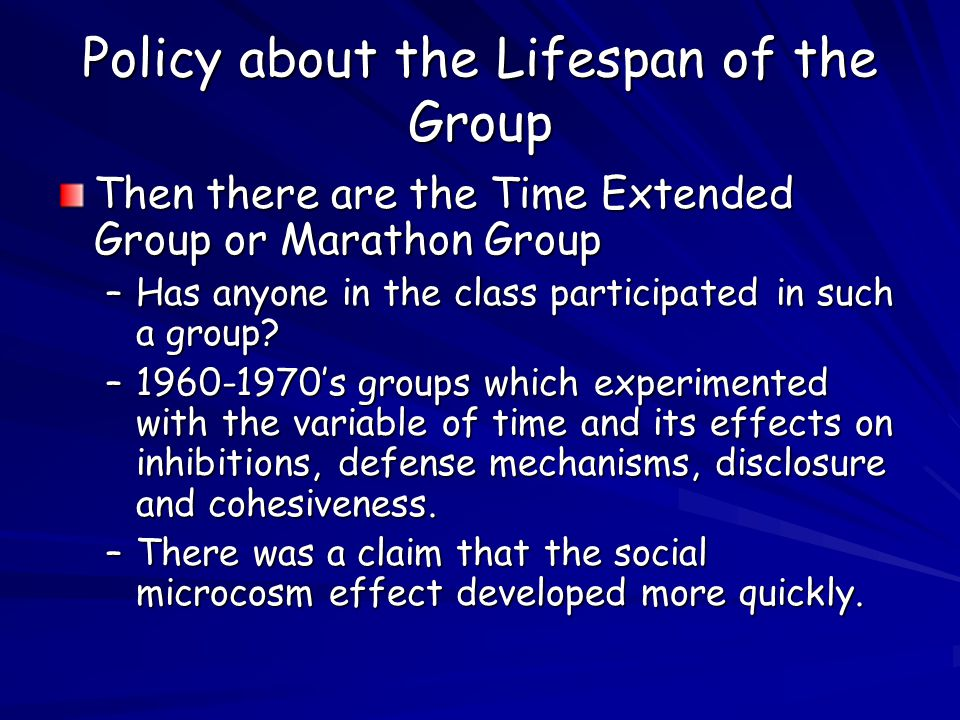Policy about the Lifespan of the Group Then there are the Time Extended Group or Marathon Group –Has anyone in the class participated in such a group.