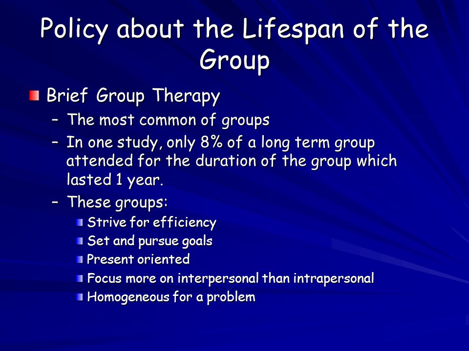Policy about the Lifespan of the Group Brief Group Therapy –The most common of groups –In one study, only 8% of a long term group attended for the duration of the group which lasted 1 year.