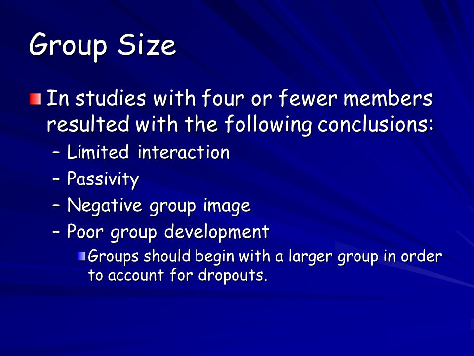 Group Size In studies with four or fewer members resulted with the following conclusions: –Limited interaction –Passivity –Negative group image –Poor group development Groups should begin with a larger group in order to account for dropouts.