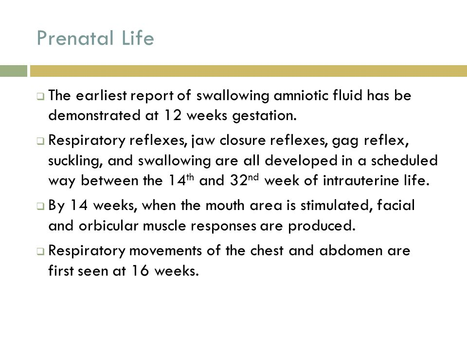 Prenatal Life  The earliest report of swallowing amniotic fluid has be demonstrated at 12 weeks gestation.