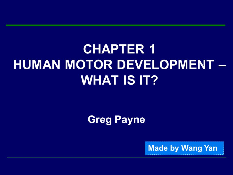 CHAPTER 1 HUMAN MOTOR DEVELOPMENT – WHAT IS IT Greg Payne Made by Wang Yan