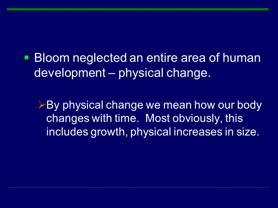  Bloom neglected an entire area of human development – physical change.  By physical change we mean how our body changes with time. Most obviously,