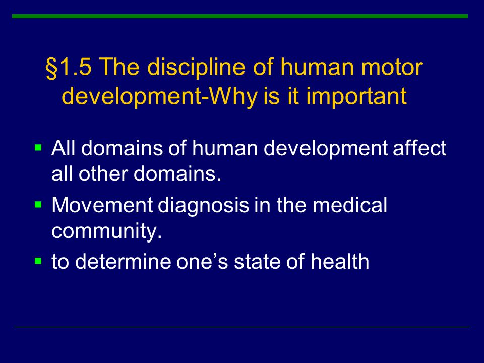 §1.5 The discipline of human motor development-Why is it important  All domains of human development affect all other domains.  Movement diagnosis i