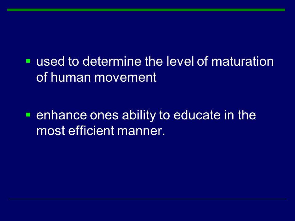  used to determine the level of maturation of human movement  enhance ones ability to educate in the most efficient manner.
