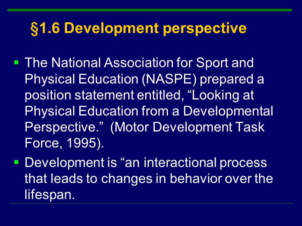 §1.6 Development perspective  The National Association for Sport and Physical Education (NASPE) prepared a position statement entitled, Looking at Physical Education from a Developmental Perspective. (Motor Development Task Force, 1995).