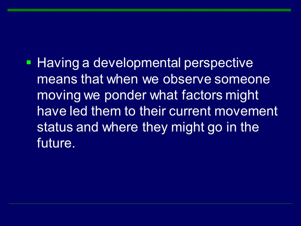 Having a developmental perspective means that when we observe someone moving we ponder what factors might have led them to their current movement status and where they might go in the future.