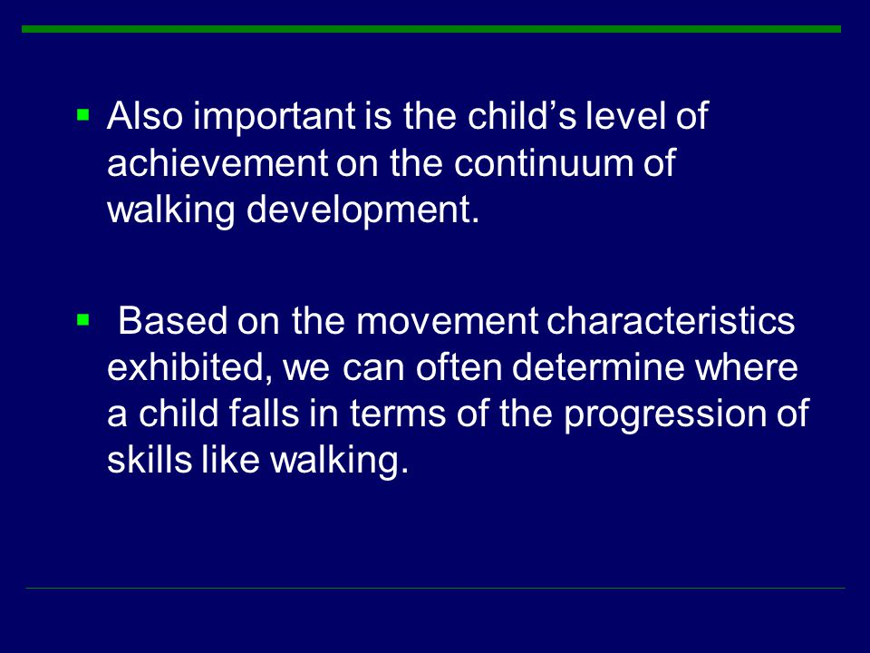  Also important is the child's level of achievement on the continuum of walking development.