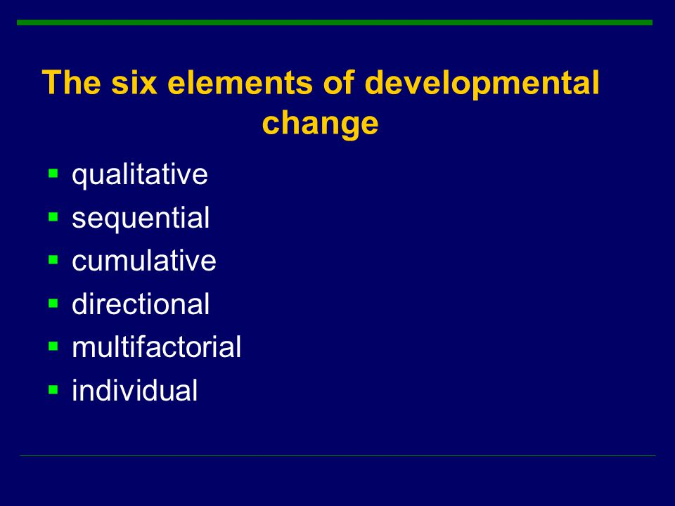 The six elements of developmental change  qualitative  sequential  cumulative  directional  multifactorial  individual