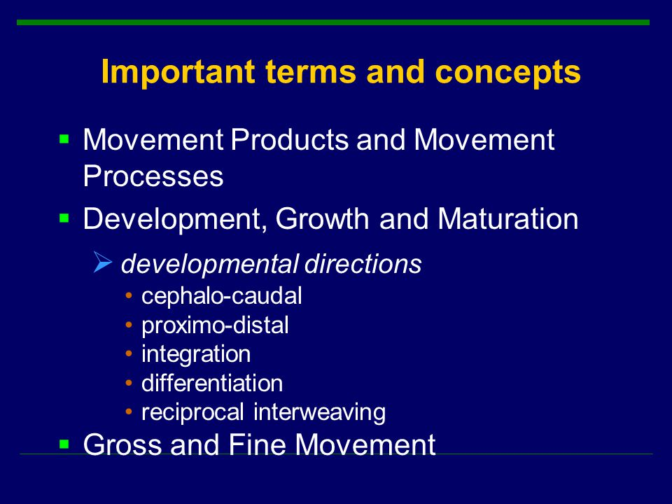 Important terms and concepts  Movement Products and Movement Processes  Development, Growth and Maturation  developmental directions cephalo-caudal