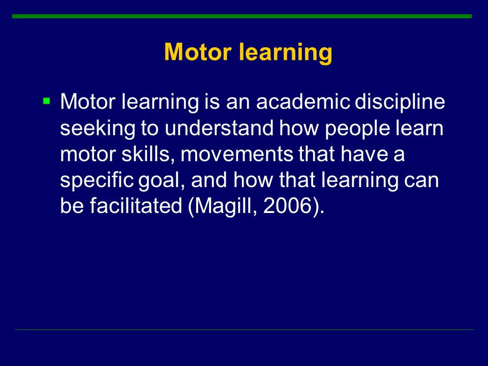 Motor learning  Motor learning is an academic discipline seeking to understand how people learn motor skills, movements that have a specific goal, and how that learning can be facilitated (Magill, 2006).
