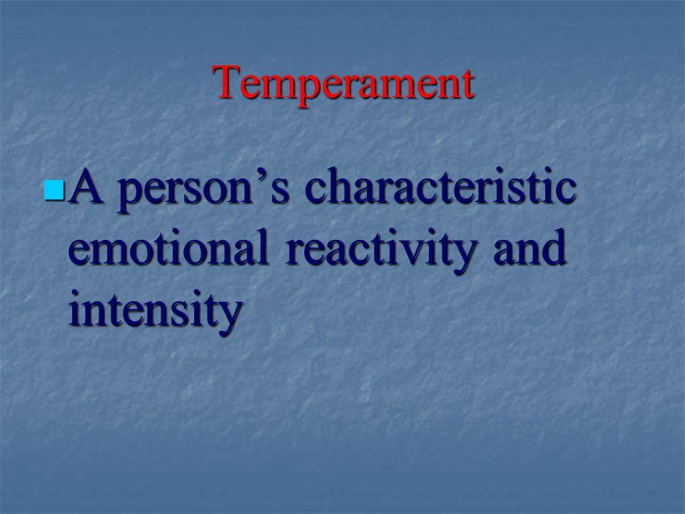 Temperament A person's characteristic emotional reactivity and intensity A person's characteristic emotional reactivity and intensity