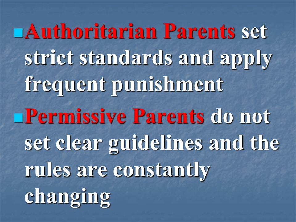 Authoritarian Parents set strict standards and apply frequent punishment Authoritarian Parents set strict standards and apply frequent punishment Permissive Parents do not set clear guidelines and the rules are constantly changing Permissive Parents do not set clear guidelines and the rules are constantly changing