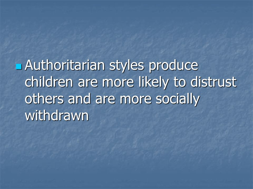 Authoritarian styles produce children are more likely to distrust others and are more socially withdrawn Authoritarian styles produce children are more likely to distrust others and are more socially withdrawn