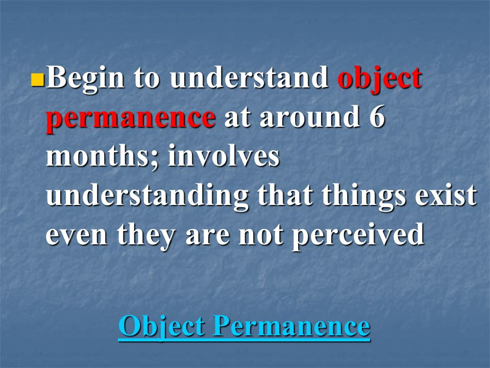 Begin to understand object permanence at around 6 months; involves understanding that things exist even they are not perceived Begin to understand object permanence at around 6 months; involves understanding that things exist even they are not perceived Object Permanence Object PermanenceObject PermanenceObject Permanence