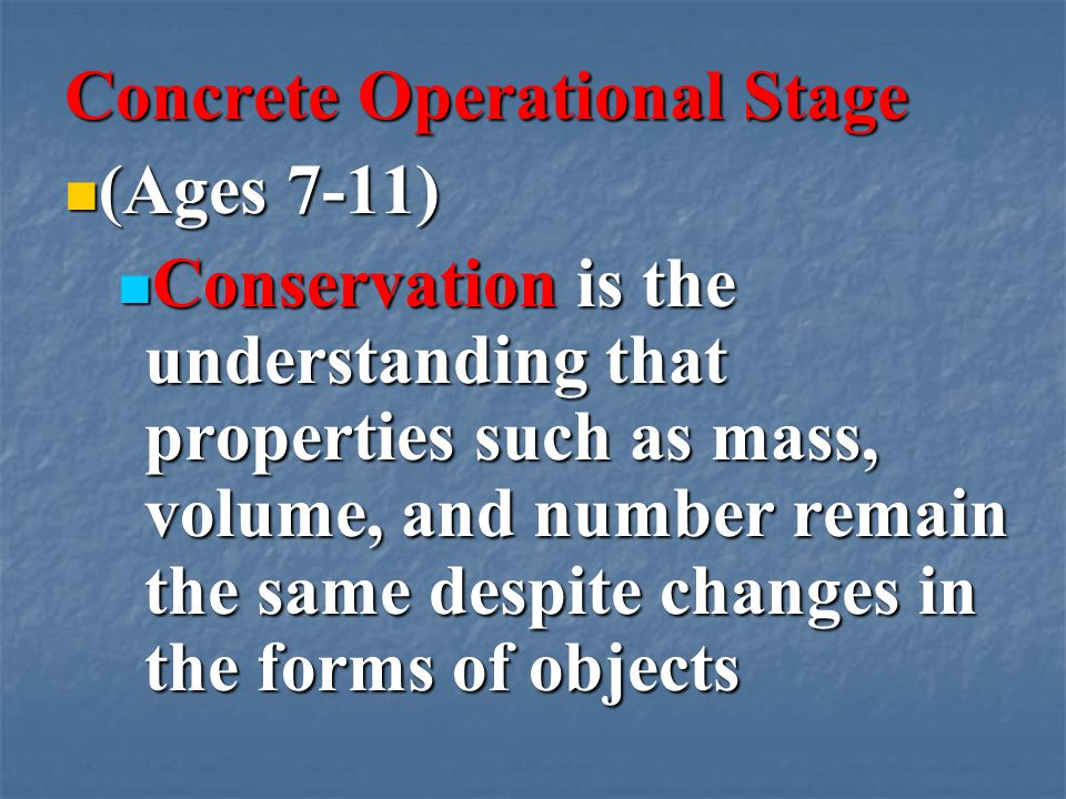 Concrete Operational Stage (Ages 7-11) (Ages 7-11) Conservation is the understanding that properties such as mass, volume, and number remain the same despite changes in the forms of objects Conservation is the understanding that properties such as mass, volume, and number remain the same despite changes in the forms of objects