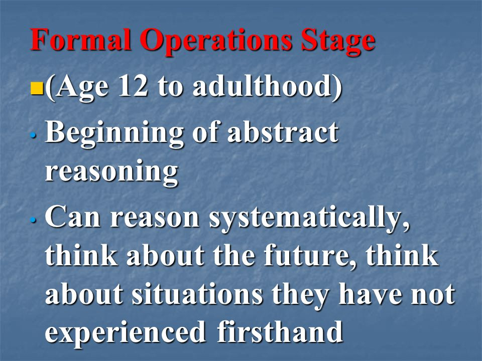 Formal Operations Stage (Age 12 to adulthood) (Age 12 to adulthood) Beginning of abstract reasoning Beginning of abstract reasoning Can reason systematically, think about the future, think about situations they have not experienced firsthand Can reason systematically, think about the future, think about situations they have not experienced firsthand
