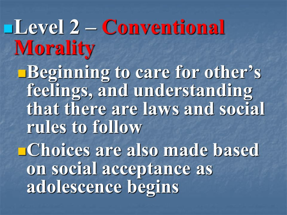 Level 2 – Conventional Morality Level 2 – Conventional Morality Beginning to care for other's feelings, and understanding that there are laws and social rules to follow Beginning to care for other's feelings, and understanding that there are laws and social rules to follow Choices are also made based on social acceptance as adolescence begins Choices are also made based on social acceptance as adolescence begins