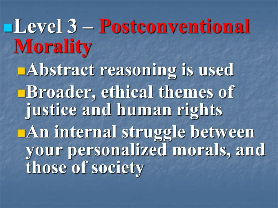 Level 3 – Postconventional Morality Level 3 – Postconventional Morality Abstract reasoning is used Abstract reasoning is used Broader, ethical themes of justice and human rights Broader, ethical themes of justice and human rights An internal struggle between your personalized morals, and those of society An internal struggle between your personalized morals, and those of society