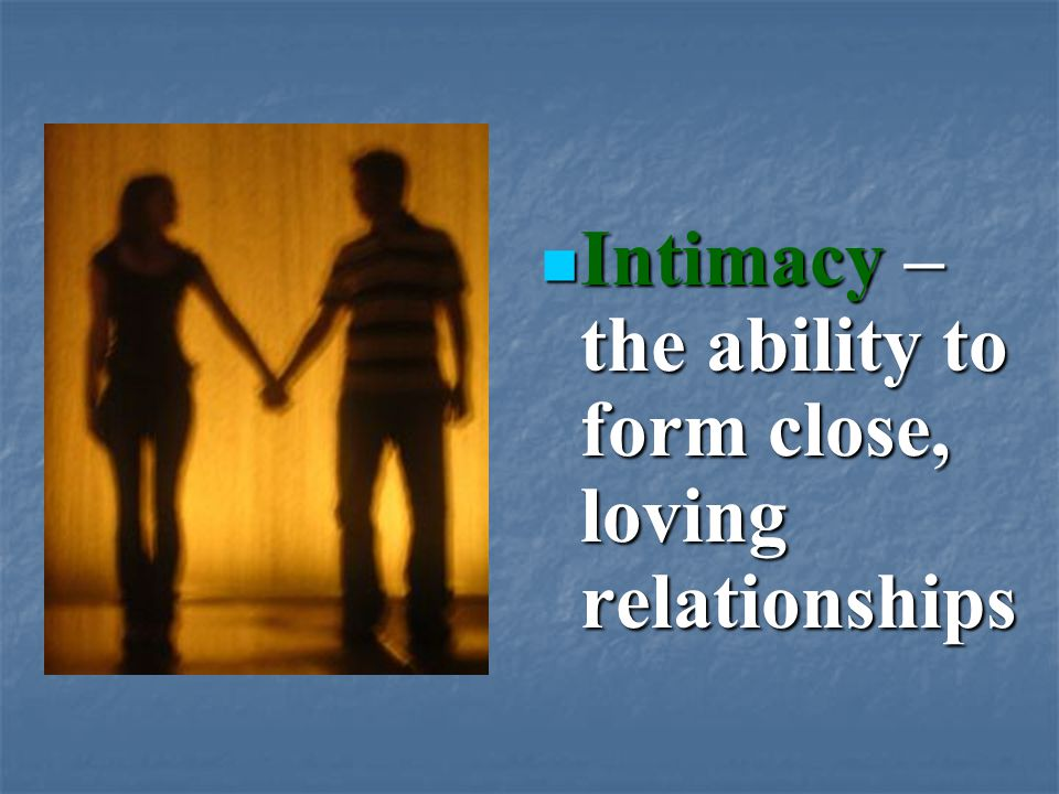 Intimacy – the ability to form close, loving relationships Intimacy – the ability to form close, loving relationships